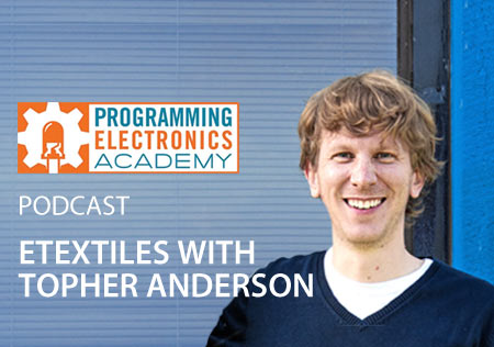 Programming Electronics Academy - Podcast - ETEXTILES WITH TOPHER ANDERSON